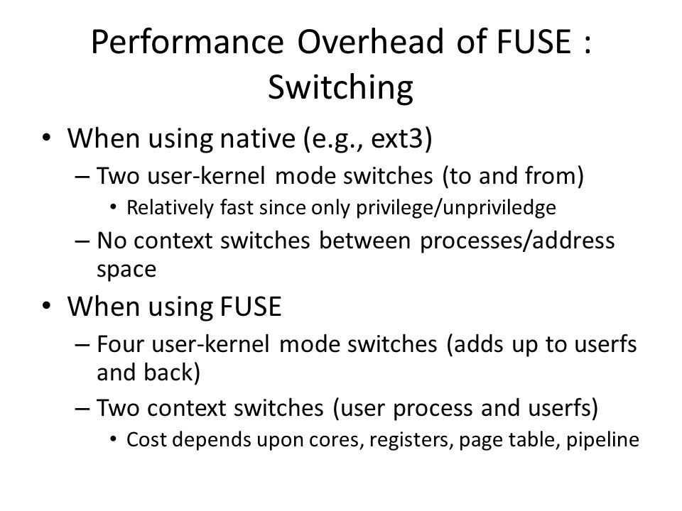 Performance Overhead of FUSE : Switching When using native (e.g., ext3) – Two user-kernel mode switches (to and from) Relatively fast since only privilege/unpriviledge – No context switches between processes/address space When using FUSE – Four user-kernel mode switches (adds up to userfs and back) – Two context switches (user process and userfs) Cost depends upon cores, registers, page table, pipeline