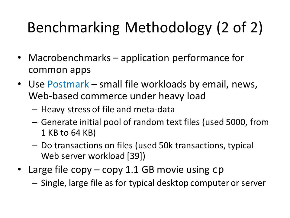 Benchmarking Methodology (2 of 2) Macrobenchmarks – application performance for common apps Use Postmark – small file workloads by email, news, Web-based commerce under heavy load – Heavy stress of file and meta-data – Generate initial pool of random text files (used 5000, from 1 KB to 64 KB) – Do transactions on files (used 50k transactions, typical Web server workload [39]) Large file copy – copy 1.1 GB movie using cp – Single, large file as for typical desktop computer or server