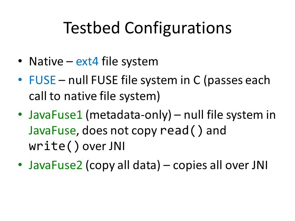 Testbed Configurations Native – ext4 file system FUSE – null FUSE file system in C (passes each call to native file system) JavaFuse1 (metadata-only) – null file system in JavaFuse, does not copy read() and write() over JNI JavaFuse2 (copy all data) – copies all over JNI