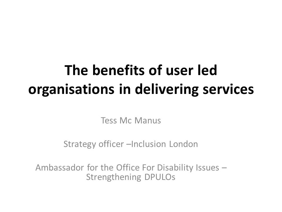 The benefits of user led organisations in delivering services Tess Mc Manus Strategy officer –Inclusion London Ambassador for the Office For Disability Issues – Strengthening DPULOs