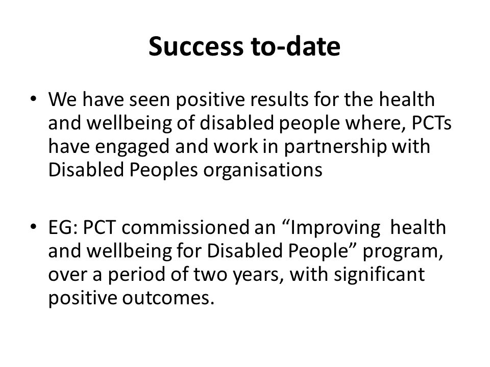 Success to-date We have seen positive results for the health and wellbeing of disabled people where, PCTs have engaged and work in partnership with Disabled Peoples organisations EG: PCT commissioned an Improving health and wellbeing for Disabled People program, over a period of two years, with significant positive outcomes.