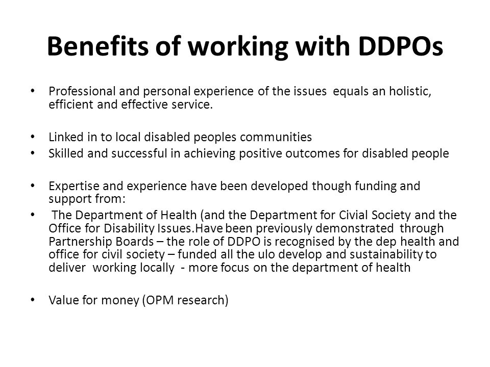 Benefits of working with DDPOs Professional and personal experience of the issues equals an holistic, efficient and effective service.