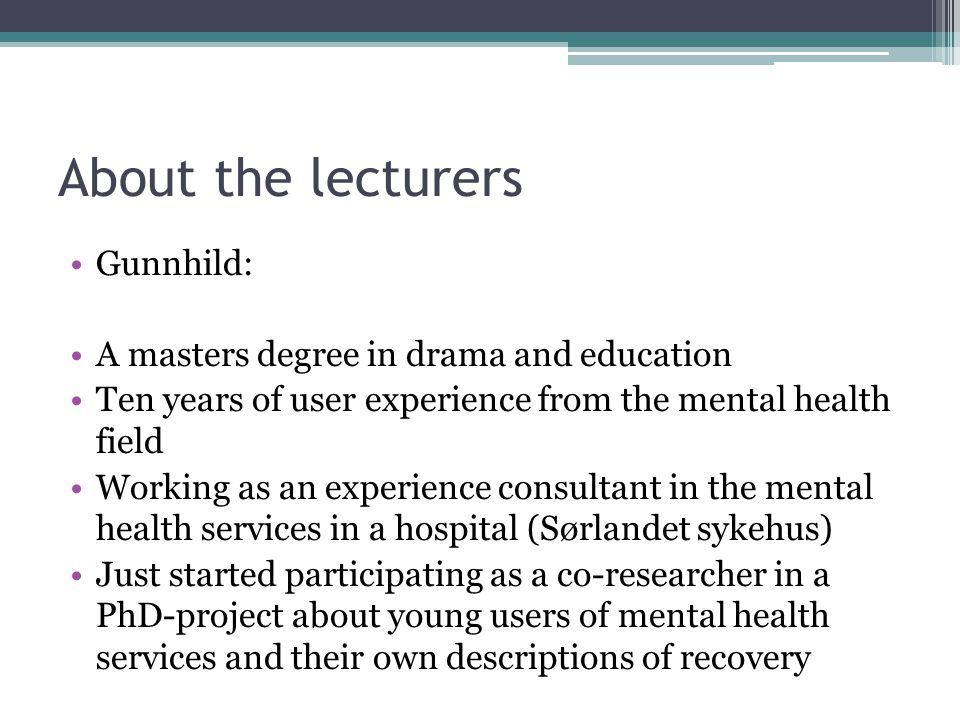 About the lecturers Gunnhild: A masters degree in drama and education Ten years of user experience from the mental health field Working as an experience consultant in the mental health services in a hospital (Sørlandet sykehus) Just started participating as a co-researcher in a PhD-project about young users of mental health services and their own descriptions of recovery