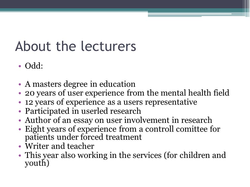 About the lecturers Odd: A masters degree in education 20 years of user experience from the mental health field 12 years of experience as a users representative Participated in userled research Author of an essay on user involvement in research Eight years of experience from a controll comittee for patients under forced treatment Writer and teacher This year also working in the services (for children and youth)