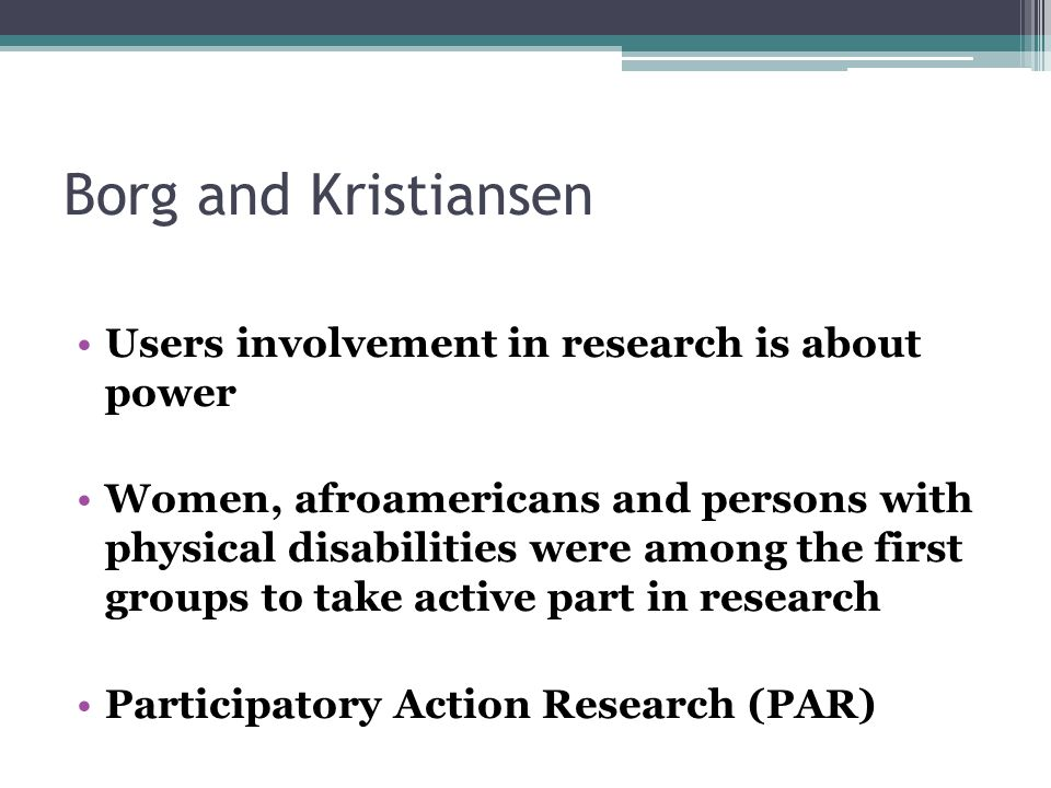 Borg and Kristiansen Users involvement in research is about power Women, afroamericans and persons with physical disabilities were among the first groups to take active part in research Participatory Action Research (PAR)