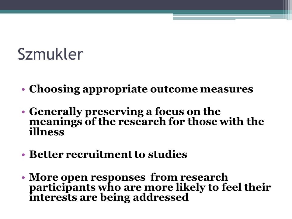 Szmukler Choosing appropriate outcome measures Generally preserving a focus on the meanings of the research for those with the illness Better recruitment to studies More open responses from research participants who are more likely to feel their interests are being addressed