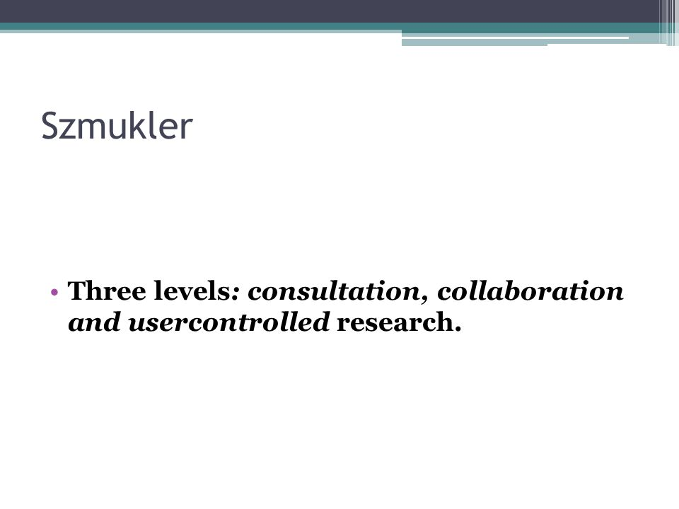 Szmukler Three levels: consultation, collaboration and usercontrolled research.