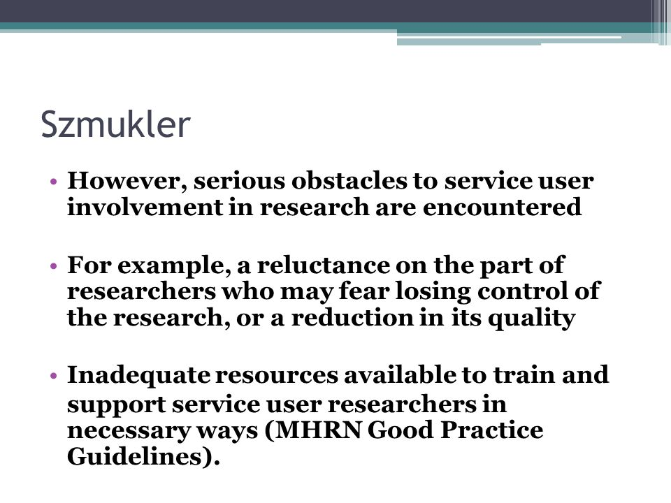 Szmukler However, serious obstacles to service user involvement in research are encountered For example, a reluctance on the part of researchers who may fear losing control of the research, or a reduction in its quality Inadequate resources available to train and support service user researchers in necessary ways (MHRN Good Practice Guidelines).