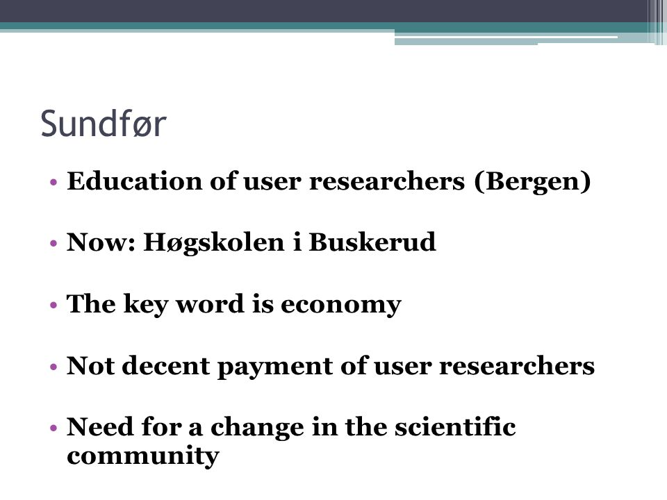 Sundfør Education of user researchers (Bergen) Now: Høgskolen i Buskerud The key word is economy Not decent payment of user researchers Need for a change in the scientific community