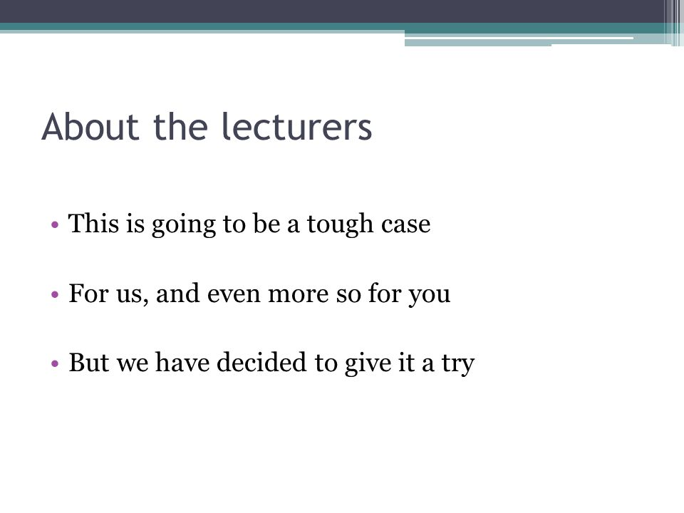 About the lecturers This is going to be a tough case For us, and even more so for you But we have decided to give it a try