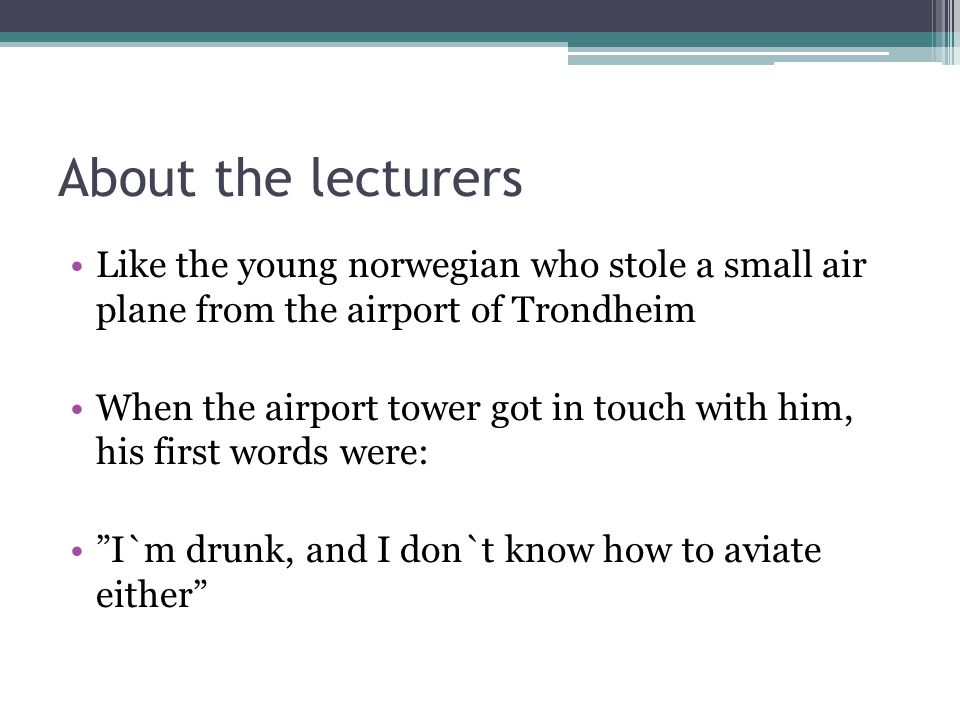 About the lecturers Like the young norwegian who stole a small air plane from the airport of Trondheim When the airport tower got in touch with him, his first words were: I`m drunk, and I don`t know how to aviate either
