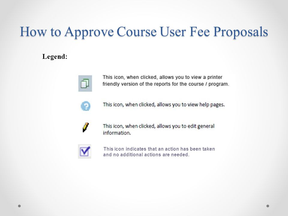 Legend: This icon indicates that an action has been taken and no additional actions are needed. How to Approve Course User Fee Proposals