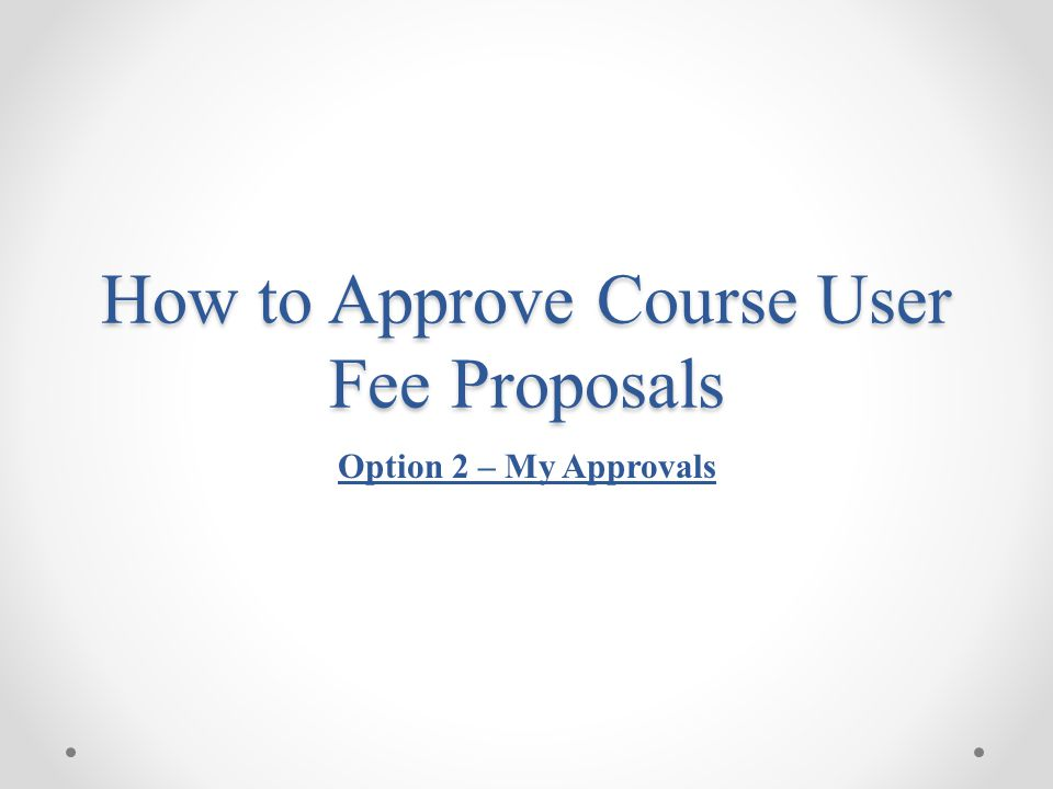 How to Approve Course User Fee Proposals Option 2 – My Approvals