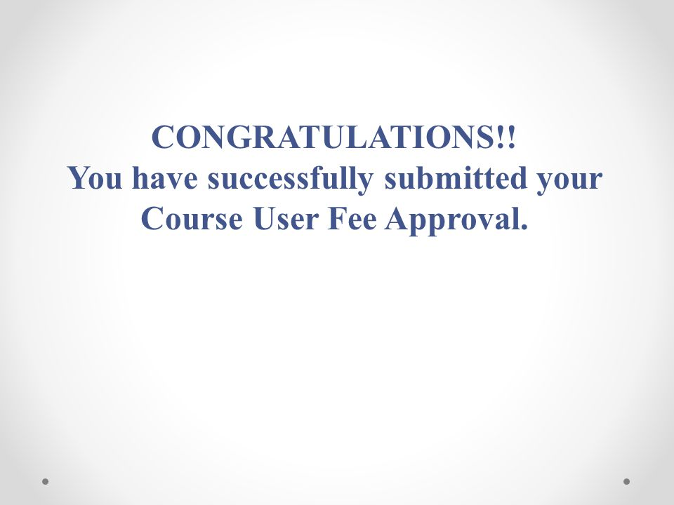 CONGRATULATIONS!! You have successfully submitted your Course User Fee Approval.