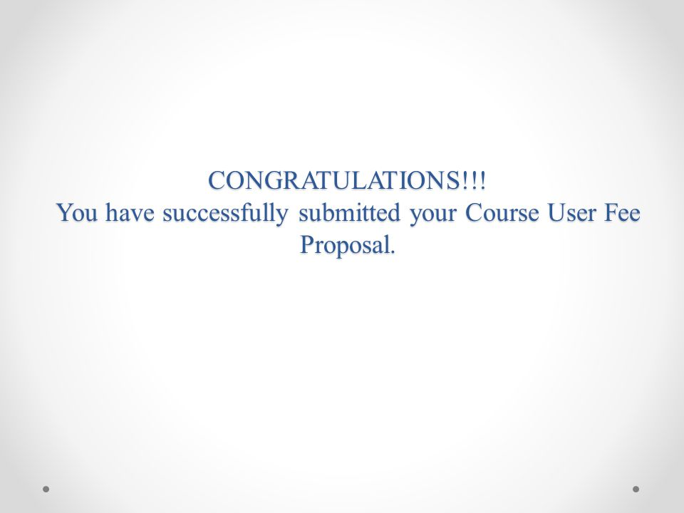CONGRATULATIONS!!! You have successfully submitted your Course User Fee Proposal.