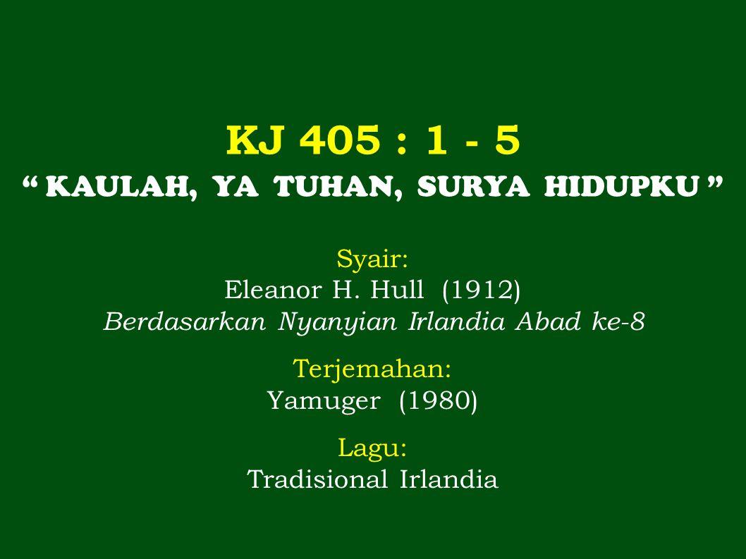 KJ 405 : 1 - 5 KAULAH, YA TUHAN, SURYA HIDUPKU Syair: Eleanor H.