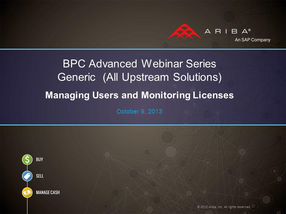 BPC Advanced Webinar Series Managing Users and Monitoring Licenses © 2012 Ariba, Inc.