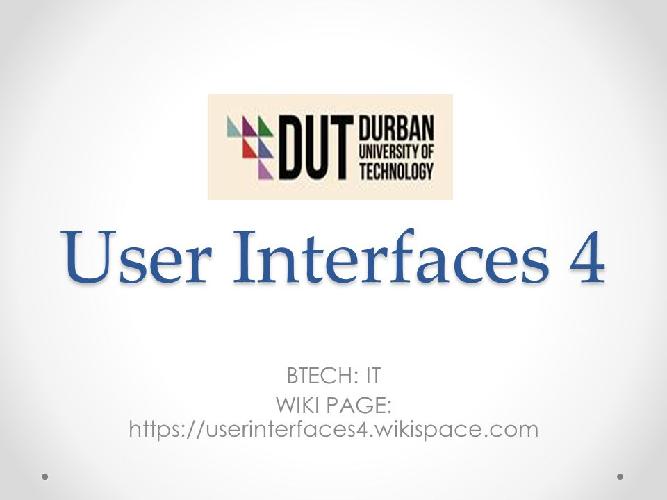 User Interfaces 4 BTECH: IT WIKI PAGE: https://userinterfaces4.wikispace.com