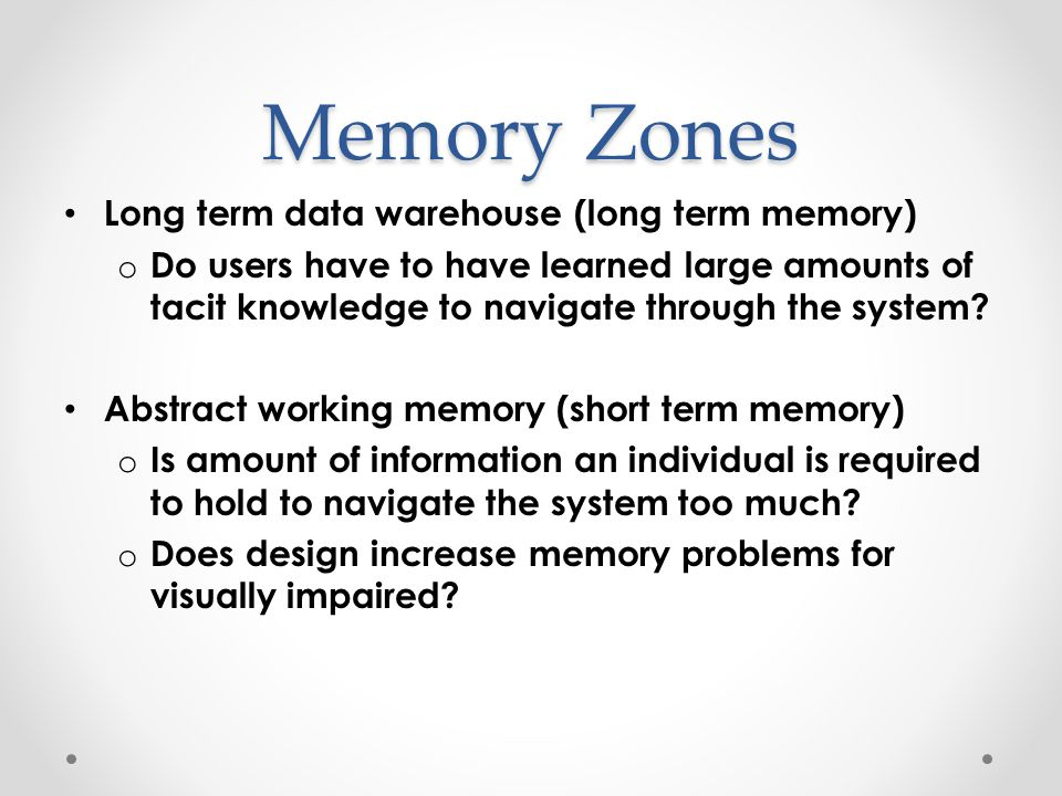Memory Zones Long term data warehouse (long term memory) o Do users have to have learned large amounts of tacit knowledge to navigate through the system.