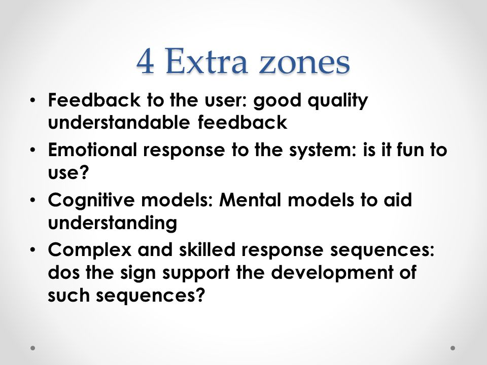 4 Extra zones Feedback to the user: good quality understandable feedback Emotional response to the system: is it fun to use.