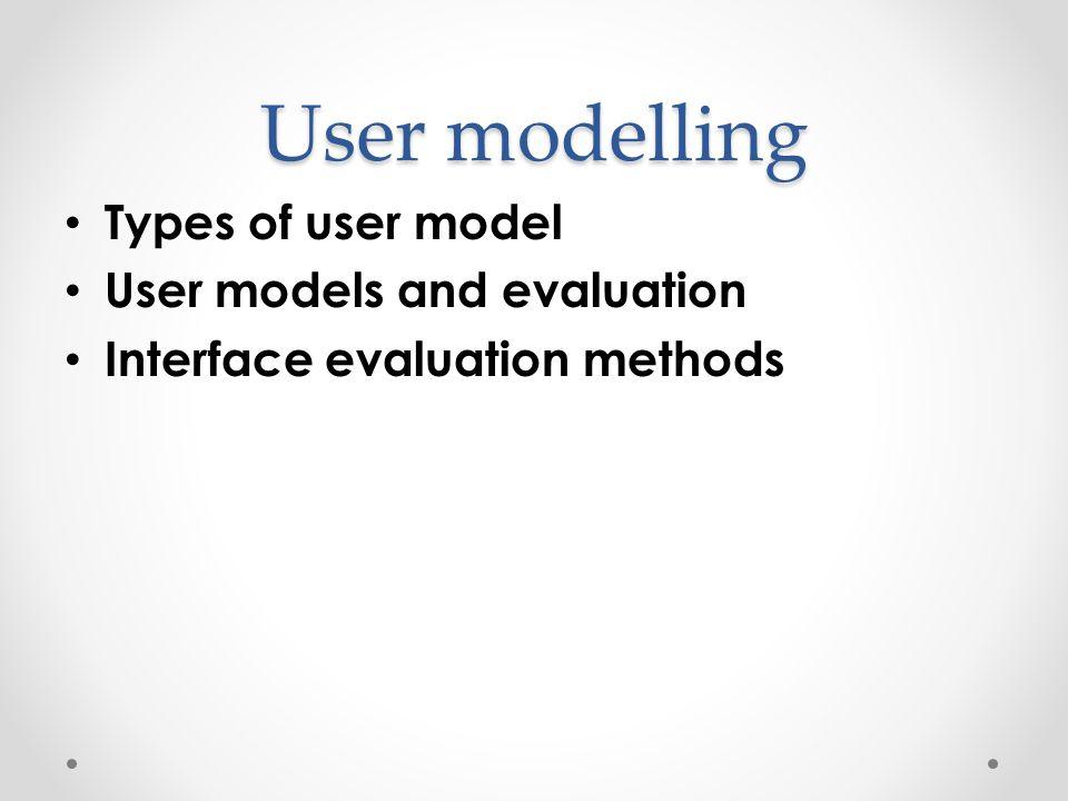 Types of user model 1.Psychological theories as user models 2.Task analysis for user models 3.Cut-down psychological theories as user models 4.Simplistic psychological theories as user models 5.More: Search for Norman's (1988) model Norman's model (2004) for emotional design