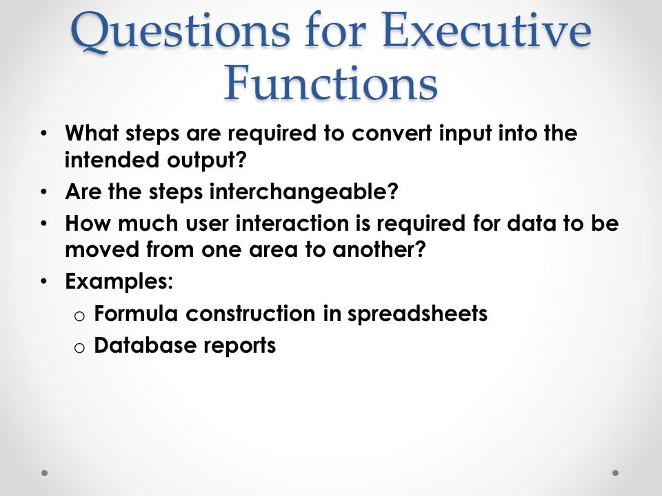 Questions for Executive Functions What steps are required to convert input into the intended output.