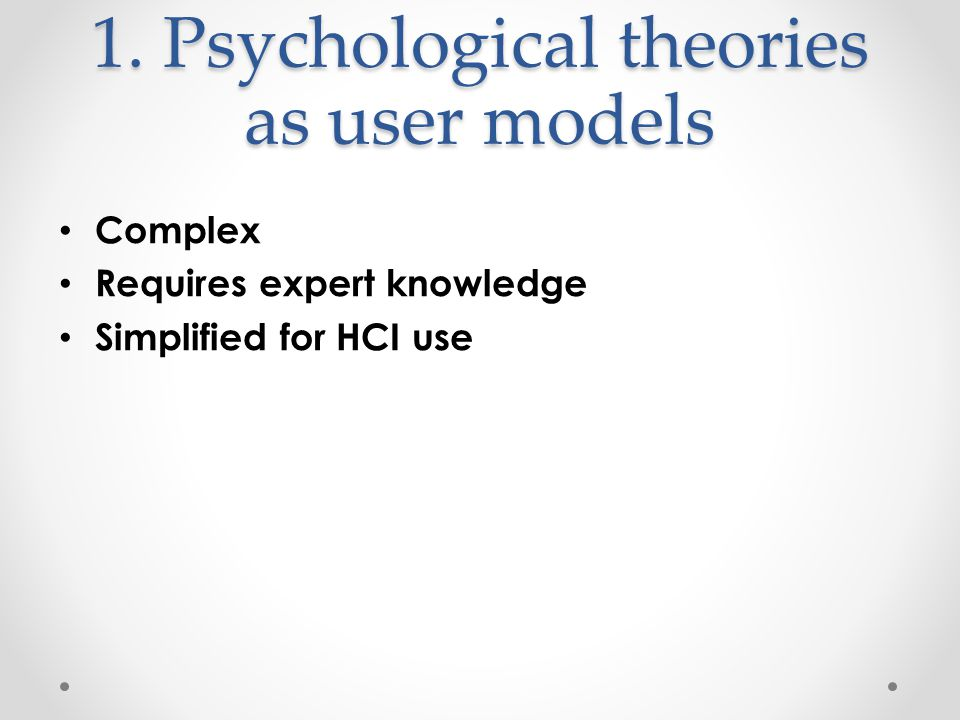 1. Psychological theories as user models Complex Requires expert knowledge Simplified for HCI use