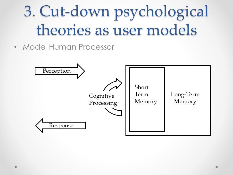3. Cut-down psychological theories as user models Model Human Processor Short Term Memory Long-Term Memory Perception Response Cognitive Processing