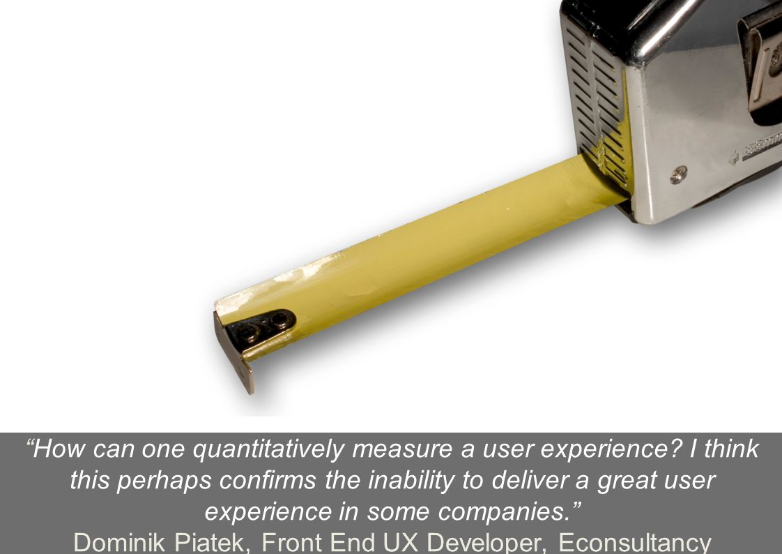 | User Experience Survey ReportTweet #WUDUX | 19 How can one quantitatively measure a user experience.