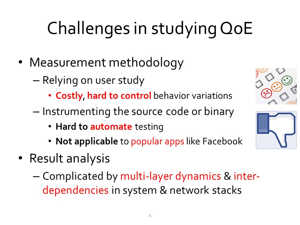 Challenges in studying QoE Measurement methodology – Relying on user study Costly, hard to control behavior variations – Instrumenting the source code