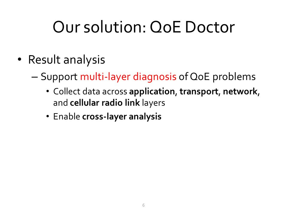 Our solution: QoE Doctor Result analysis – Support multi-layer diagnosis of QoE problems Collect data across application, transport, network, and cell