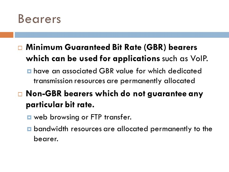 Bearers  Minimum Guaranteed Bit Rate (GBR) bearers which can be used for applications such as VoIP.