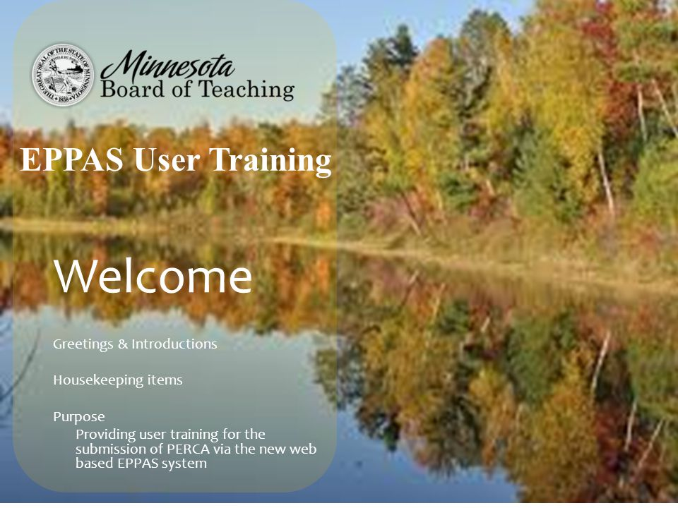 Welcome Greetings & Introductions Housekeeping items Purpose Providing user training for the submission of PERCA via the new web based EPPAS system EP