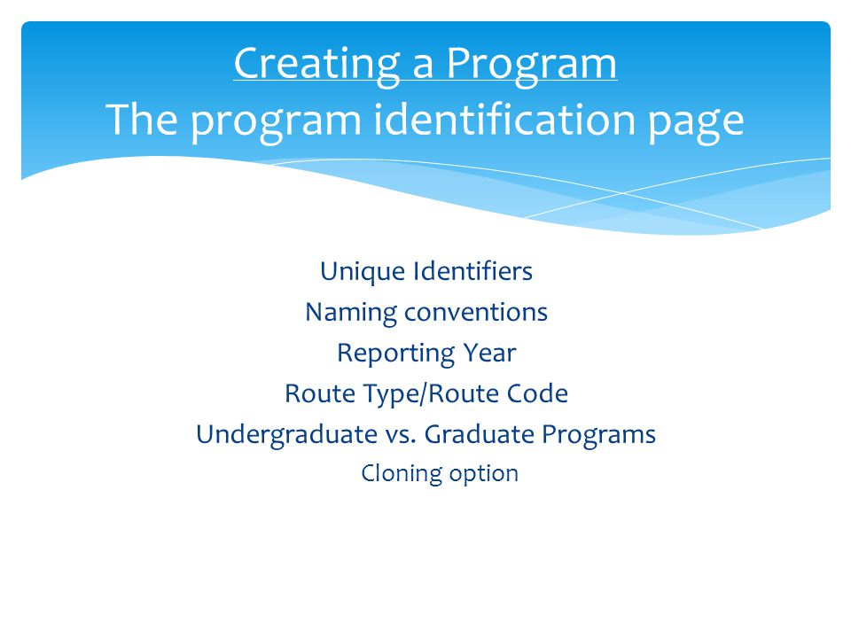 Unique Identifiers Naming conventions Reporting Year Route Type/Route Code Undergraduate vs. Graduate Programs Cloning option Creating a Program The p