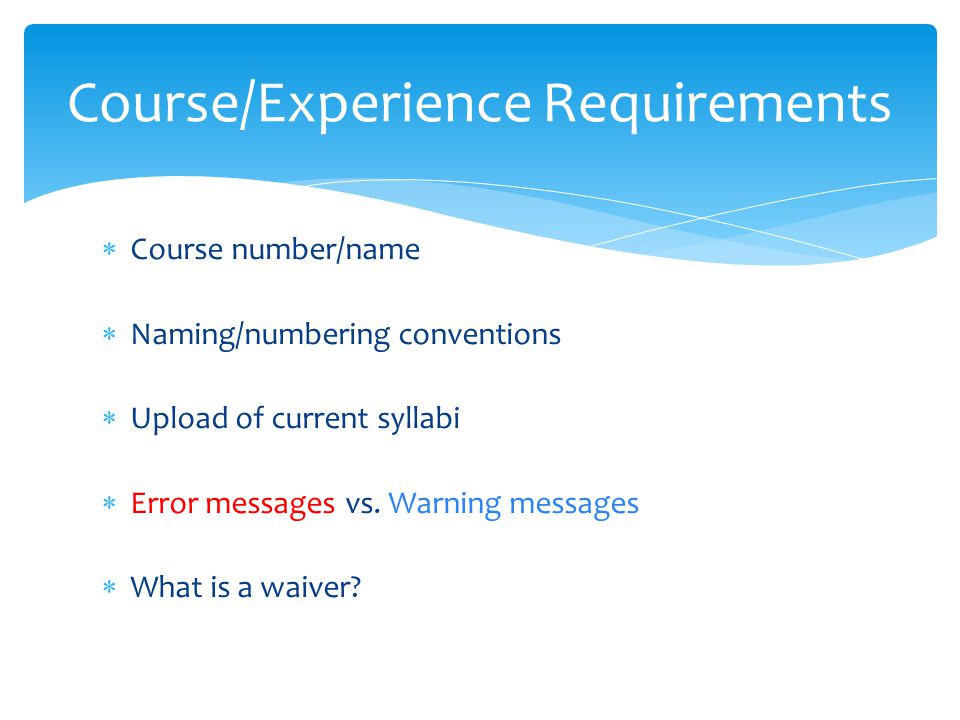  Course number/name  Naming/numbering conventions  Upload of current syllabi  Error messages vs. Warning messages  What is a waiver? Course/Exper