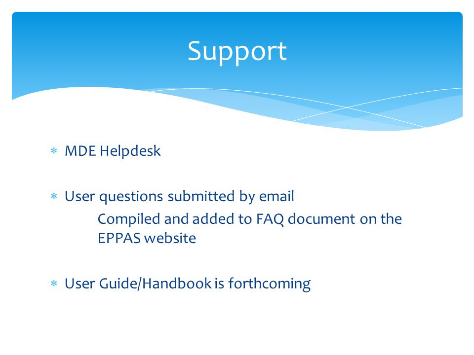  MDE Helpdesk  User questions submitted by email Compiled and added to FAQ document on the EPPAS website  User Guide/Handbook is forthcoming Suppor