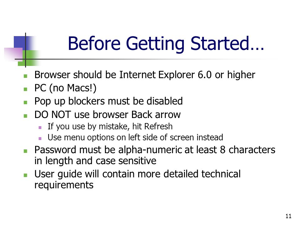 11 Before Getting Started… Browser should be Internet Explorer 6.0 or higher PC (no Macs!) Pop up blockers must be disabled DO NOT use browser Back arrow If you use by mistake, hit Refresh Use menu options on left side of screen instead Password must be alpha-numeric at least 8 characters in length and case sensitive User guide will contain more detailed technical requirements