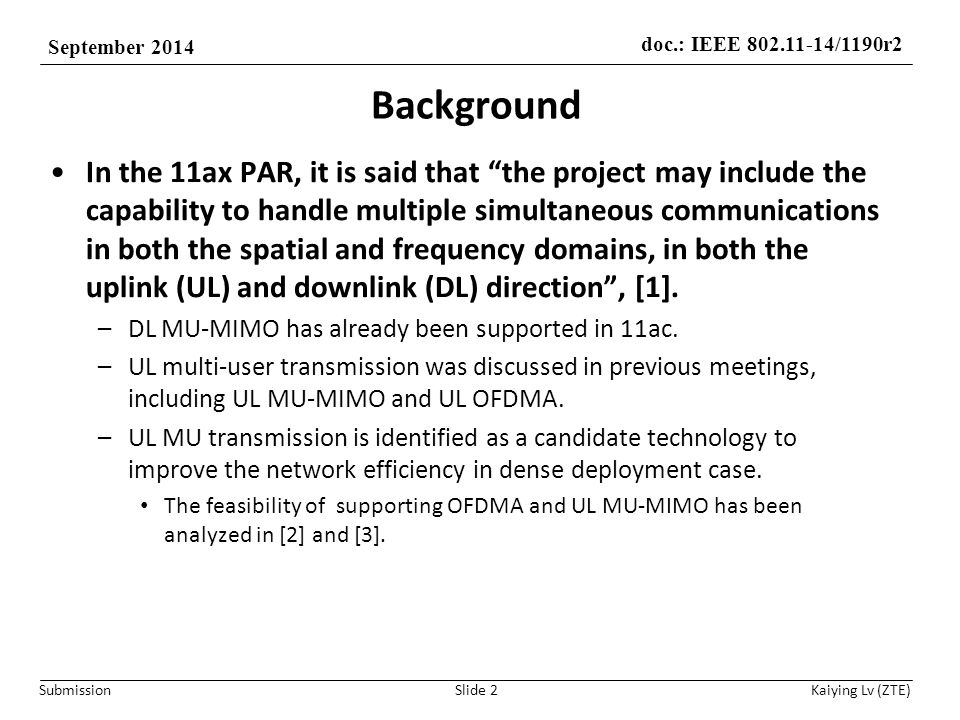 doc.: IEEE 802.11-14/1190r2 September 2014 Submission Kaiying Lv (ZTE) Background In the 11ax PAR, it is said that the project may include the capability to handle multiple simultaneous communications in both the spatial and frequency domains, in both the uplink (UL) and downlink (DL) direction , [1].