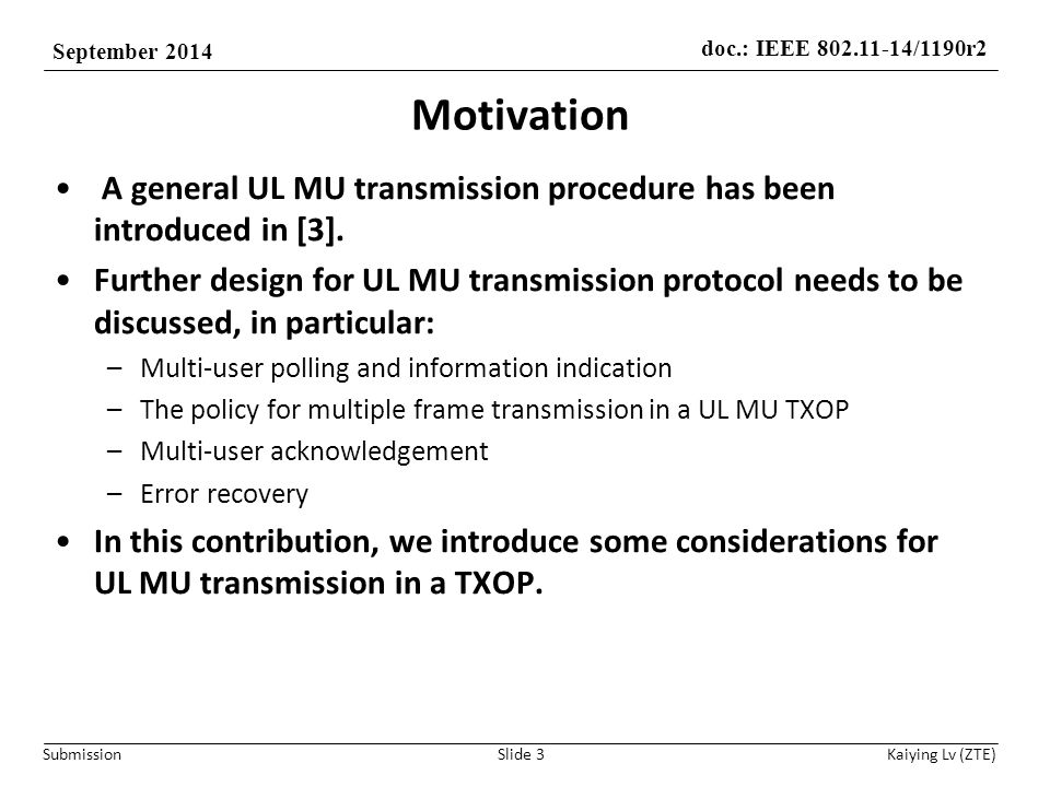 doc.: IEEE 802.11-14/1190r2 September 2014 Submission Kaiying Lv (ZTE) Analysis The following issues should be considered to define a complete UL MU transmission protocol –Multiple UL MU frame exchanges in a TXOP How to define frame exchange sequence in a UL MU TXOP, allowing multiple UL MU PPDU transmissions with less overhead –Multi-user acknowledgement How, for the AP, to respond to the received UL MU PPDUs with acknowledgement frame.