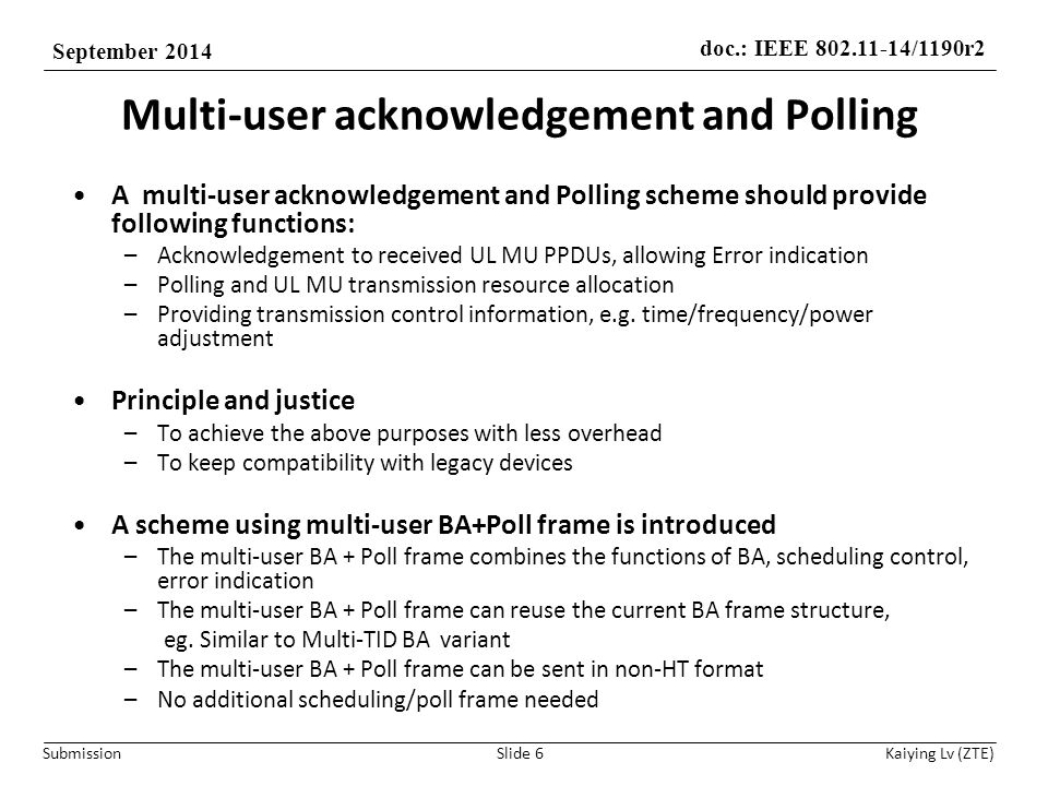 doc.: IEEE 802.11-14/1190r2 September 2014 Submission Kaiying Lv (ZTE) Multi-user acknowledgement and Polling A multi-user acknowledgement and Polling scheme should provide following functions: –Acknowledgement to received UL MU PPDUs, allowing Error indication –Polling and UL MU transmission resource allocation –Providing transmission control information, e.g.