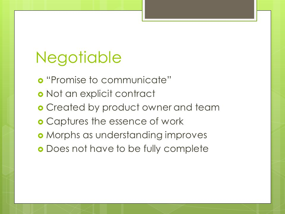 "Negotiable  ""Promise to communicate""  Not an explicit contract  Created by product owner and team  Captures the essence of work  Morphs as unders"