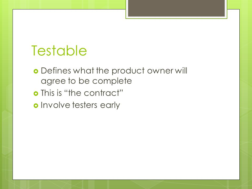 "Testable  Defines what the product owner will agree to be complete  This is ""the contract""  Involve testers early"