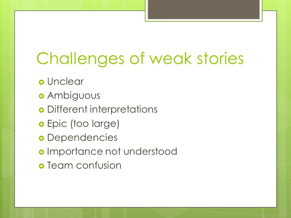 Challenges of weak stories  Unclear  Ambiguous  Different interpretations  Epic (too large)  Dependencies  Importance not understood  Team conf