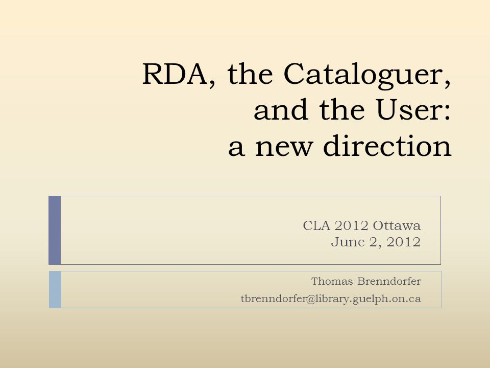 RDA, the Cataloguer, and the User: a new direction CLA 2012 Ottawa June 2, 2012 Thomas Brenndorfer tbrenndorfer@library.guelph.on.ca