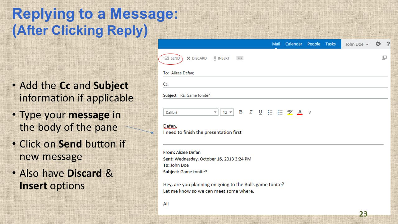Replying to a Message: ( After Clicking Reply ) Add the Cc and Subject information if applicable Type your message in the body of the pane Click on Send button if new message Also have Discard & Insert options Send button 23