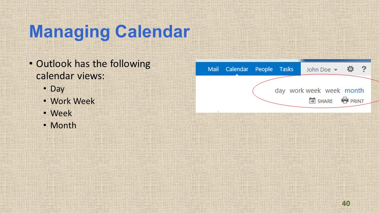 Managing Calendar Outlook has the following calendar views: Day Work Week Week Month 40