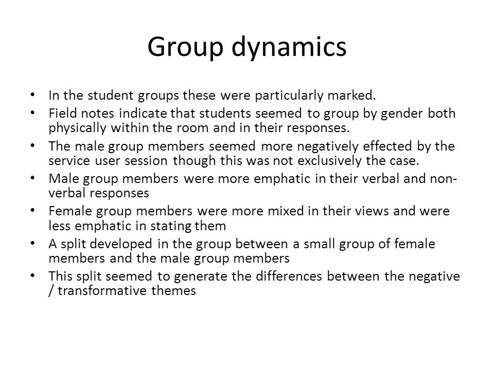 Group dynamics In the student groups these were particularly marked. Field notes indicate that students seemed to group by gender both physically with