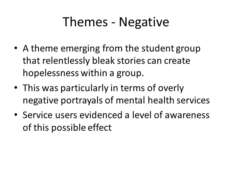 Themes - Negative A theme emerging from the student group that relentlessly bleak stories can create hopelessness within a group. This was particularl
