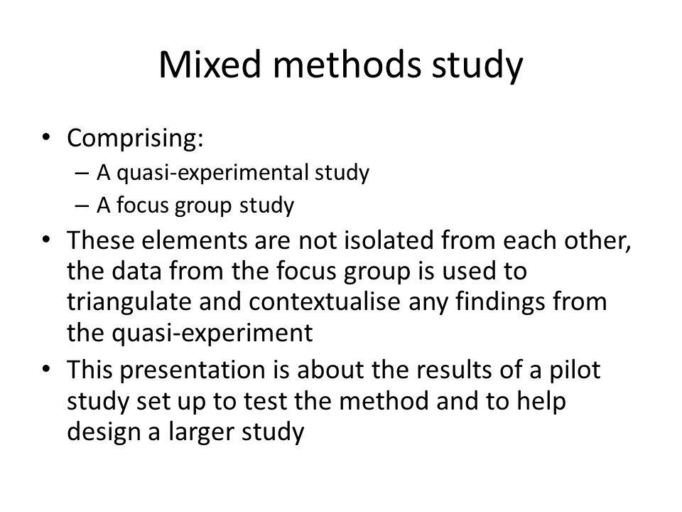 Mixed methods study Comprising: – A quasi-experimental study – A focus group study These elements are not isolated from each other, the data from the