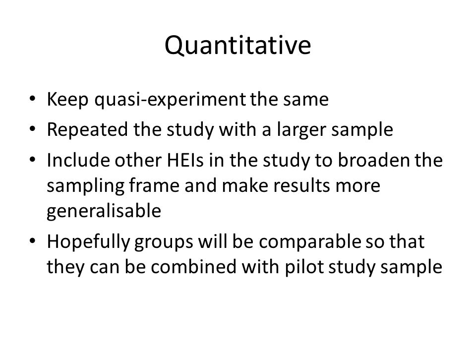 Quantitative Keep quasi-experiment the same Repeated the study with a larger sample Include other HEIs in the study to broaden the sampling frame and